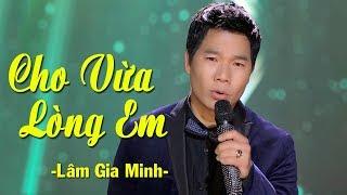 Cho Vừa Lòng Em - Lâm Gia Minh | Nhạc Vàng Trữ Tình Hay Nhất (MV HD)