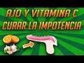 Como Curar La Impotencia - Ajo y Vitamina C Curar La Impotencia