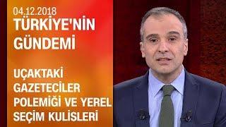 Uçaktaki gazeteciler polemiği ve yerel seçim kulisleri - Türkiye'nin Gündemi 05.12.2018 Salı