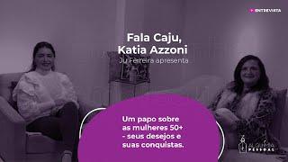 Programa Fala Caju - #12 - Katia Azzoni - Mulheres 50+ - seus desejos e suas conquistas