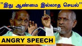Ilayaraja angry speech – Controversy News