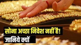 सोना अच्छा निवेश नहीं है! जानिये क्यों