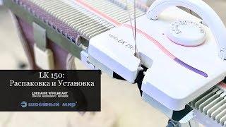 Вязальная машина LK 150: Распаковка и установка
