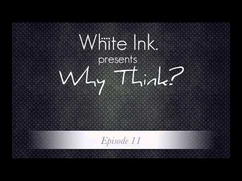 White Ink. presents Why Think? Episode 11