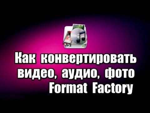 Как конвертировать видео, аудио, фото. Программа Format Factory