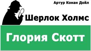 АРТУР КОНАН ДОЙЛ - ШЕРЛОК ХОЛМС (ГЛОРИЯ СКОТТ)