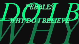 PEBBLES - WHY DO I BELIEVE