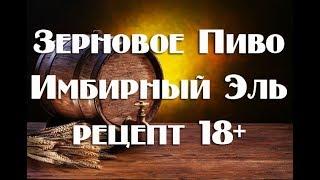 Рецепт приготовления зернового пива Имбирный Эль в домашних условиях Видео18+
