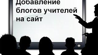 Создание сайта школы.  Урок № 5. Добавление блогов учителей на сайт