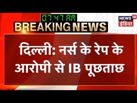 दिल्ली: नर्स के रेप के आरोपी से IB पूछताछ | Breaking News | News18 India