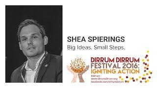 Shea Spiering | Big Ideas. Small Steps. | #dirrumfestivalCBR 2016