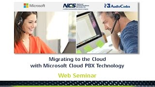 Microsoft, AudioCodes & NCS - Migrating to the Cloud with Microsoft Cloud PBX Technology