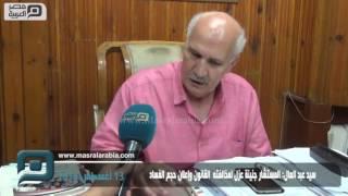 مصر العربية |   سيد عبد العال: المستشار جنينة عزل لمخالفته  القانون وإعلان حجم الفساد