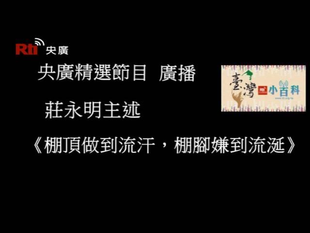 【央廣】臺灣小百科《棚頂做到流汗,棚腳嫌到流涎》〈廣播)