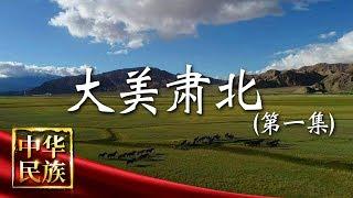 《中华民族》 20190819 大美肃北 第一集 净土  CCTV