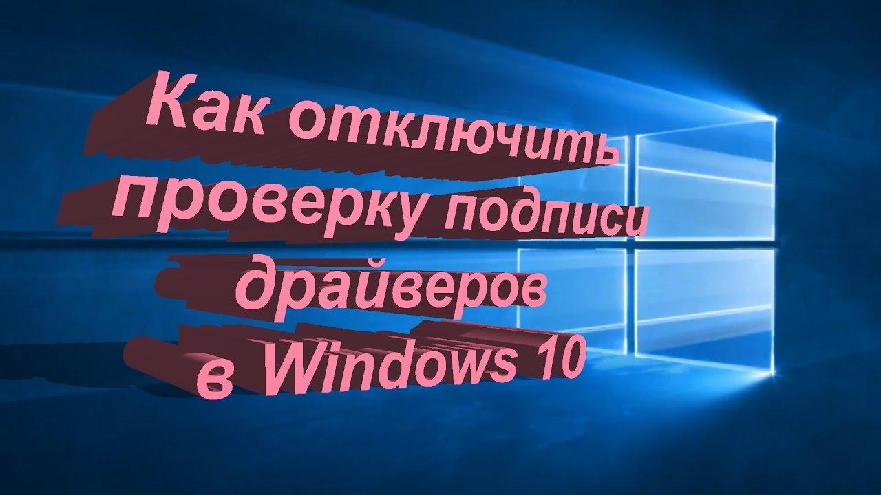 Как отключить проверку цифровой подписи драйверов windows 10.
