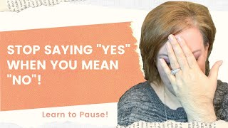 """Are you saying """"Yes"""" when you really mean """"No""""?  Learn the Art of the Pause!"""