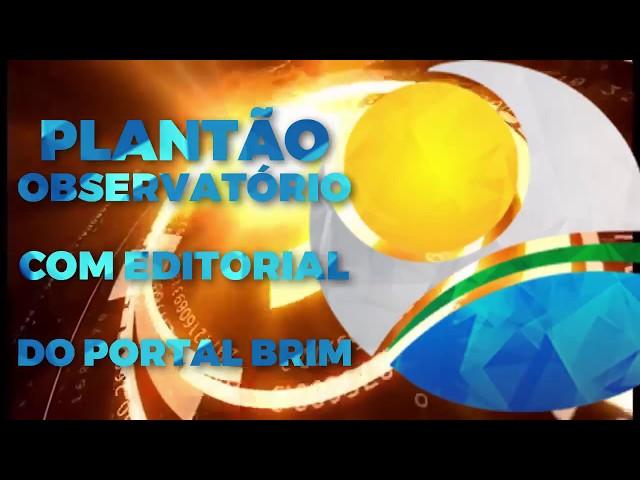 PLANTÃO OBSERVATÓRIO COM EDITORIAL DO PORTAL BRIM.