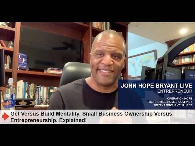 Get Vs. Build Mentality. Small Business Ownership Vs. Entrepreneurship. Explained!