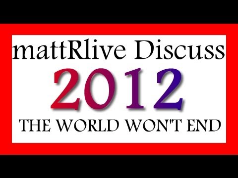 MattRlive Discuss - THE WORLD WON'T END IN 2012