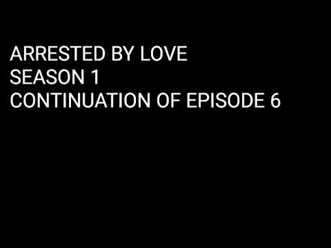 Download ARRESTED BY LOVE ( SEASON 1 CONTINUATION OF EPISODE 6 AND EPISODE 7)