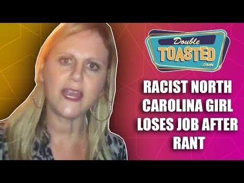 RACIST NORTH CAROLINA GIRL LOSES JOB AFTER RANT - Double Toasted Reviews