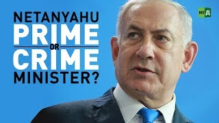 Netanyahu: Prime or Crime Minister. Israel's leader at the centre of corruption scandals