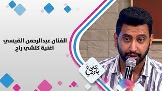 الفنان عبدالرحمن القيسي - اغنية كلشي راح