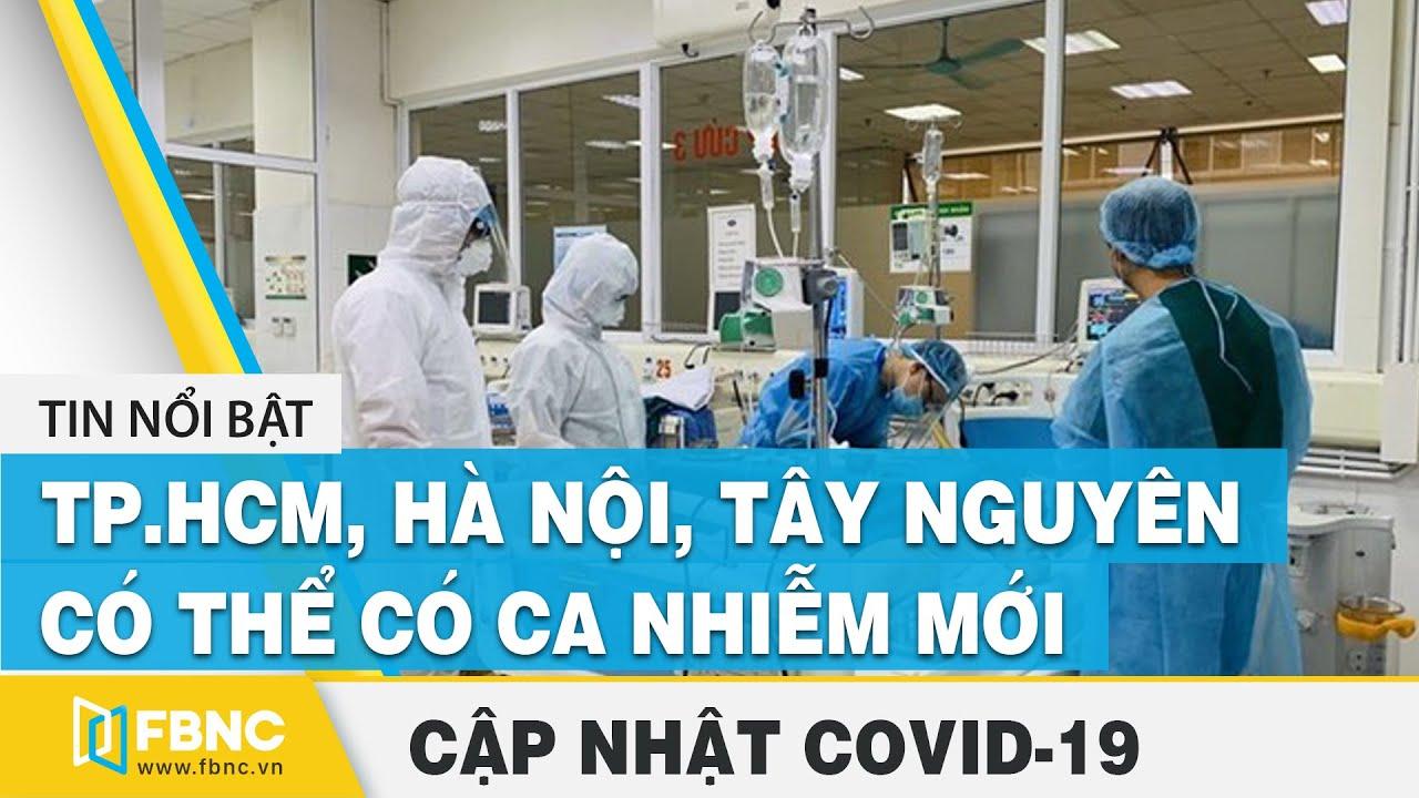 Covid-19 hôm nay: TP.HCM, Hà Nội, Tây Nguyên có thể có ca nhiễm mới | FBNC