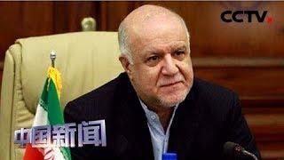[中国新闻] 伊朗说没打算退出欧佩克 赞加内:欧佩克内有两个成员针对伊朗 | CCTV中文国际
