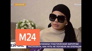 Смотреть видео Клиентка клиники пластической хирургии рассказала, как чуть не погибла на операции - Москва 24 онлайн
