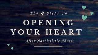 The 4 Steps to Opening Your Heart After Narcissistic Abuse