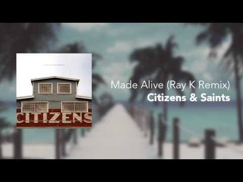 Citizens & Saints - Made Alive (Ray K Remix) [Audio]