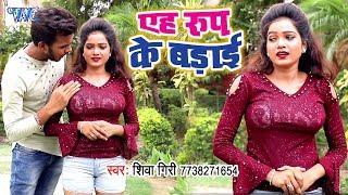 आ गया Shiva Giri का नया सबसे हिट गाना 2019 - Aeh Roop Ke Badai - Bhojpuri Song 2019