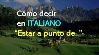 """Cómo decir  en ITALIANO """"Estar a punto de.."""""""