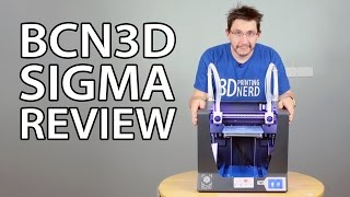BCN3D Sigma 3D Printer Review (Not the Sigma R17 - That is Coming Soon)