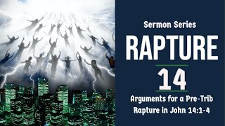 The Rapture  Sermon Series 14. Arguments for a Pre-Trib Rapture. John 14:1-4