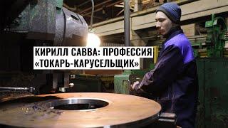 Кирилл Савва: Профессия «токарь-карусельщик» – это сложно, но интересно