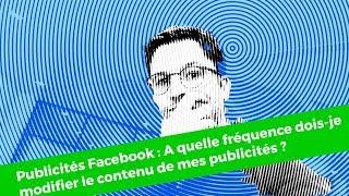 Publicités Facebook : A quelle fréquence dois-je modifier le contenu de mes publicités ? #004