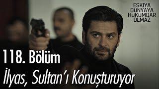 İlyas, Sultan'ı konuşturuyor! - Eşkıya Dünyaya Hükümdar Olmaz 118. Bölüm