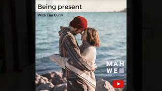 Tim Curry talks about how to be more present in life and with others. A Mahwe talk.
