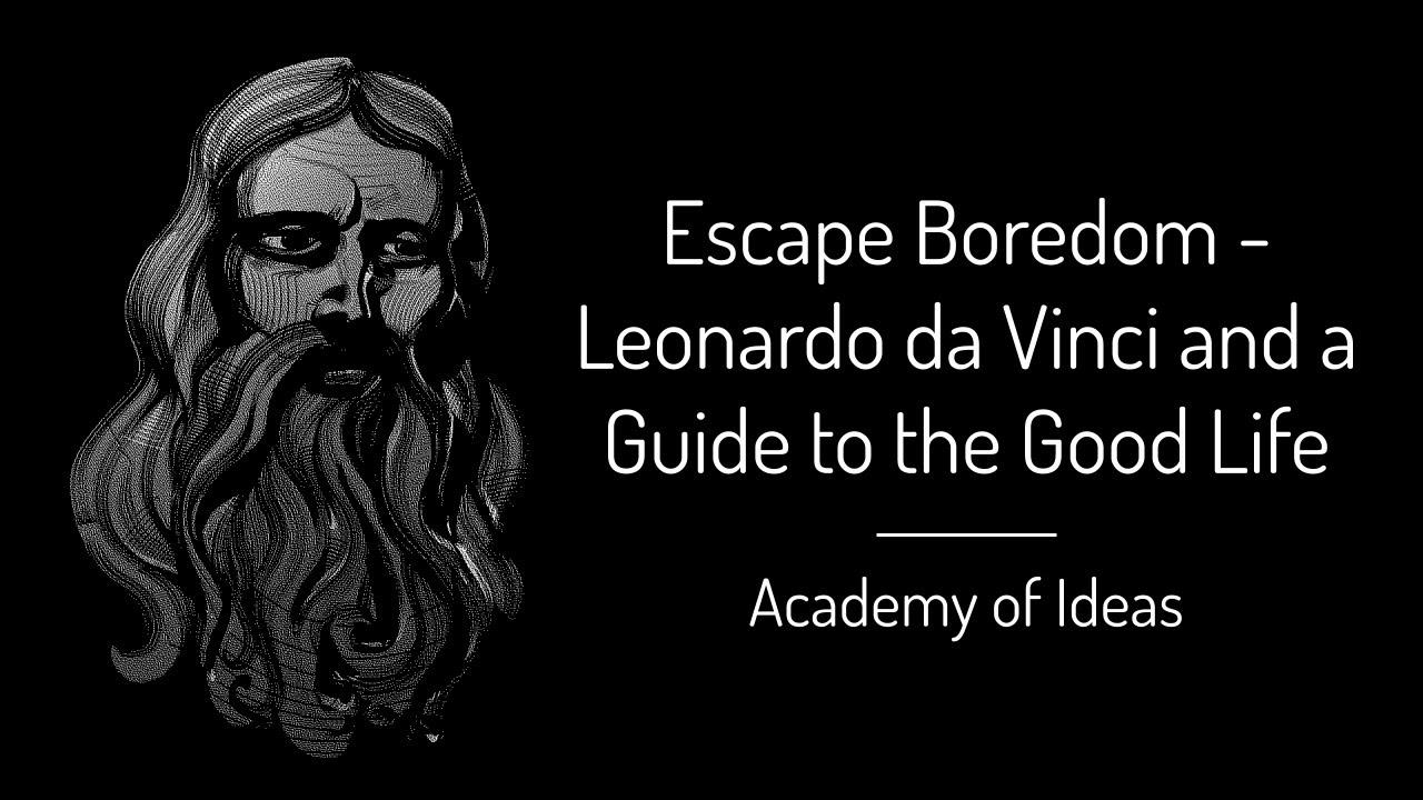 Escape Boredom - Leonardo da Vinci and a Guide to the Good Life