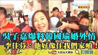 【精彩】吳子嘉爆料韓國瑜婚外情 李佳芬:他好像住我們家唷!