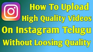 How To Upload High Quality Videos On Instagram Telugu 2020|Upload Video Without Loosing Quality