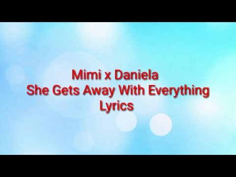 Mimi x Daniela - She Gets Away With Everything (Lyrics)