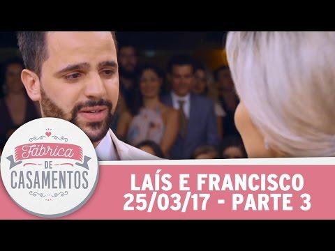 Fábrica de Casamentos (25/03/17) - Laís e Francisco - Parte 3