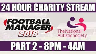 Football Manager 2018 | 24 HOUR CHARITY LIVE STREAM | PART 2 | NATIONAL AUTISTIC SOCIETY | FM18
