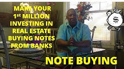 NOTE BUYING- HOW TO MAKE YOUR 1st MILLION INVESTING IN REAL ESTATE BUYING NOTES FROM BANKS!
