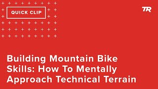 Building Mountain Bike Skills: How To Mentally Approach Technical Terrain (Ask a Cycling Coach 304)