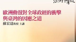 【歐洲動盪對全球政經的衝擊 與臺灣的因應之道】蘇宏達 教授